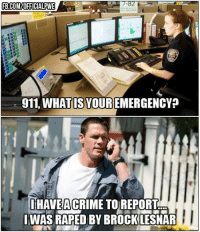 Brock Lesnar Meme: FB.COMUOFFICIALPWE  911 WHAT IS YOUR  EMERGENCY  IHAVE ACRIME TO REPORT  IWASRAPED BY BROCK LESNAR