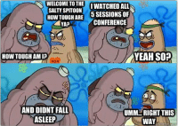 Credit: Rainey Rogers: WELCOME TO THE  I WATCHED ALL  SALTY SPITOON  HOW TOUGH ARE  5 SESSIONS OF  CONFERENCE  YEAH SO?  HOW TOUGH AMI?  MOM  AND DIDNT FALL  UMM RIGHT THIS  ASLEEP  WAY  meme Credit: Rainey Rogers
