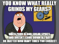 How Many Times, Time, and Type-1 Diabetes: YOU KNOW WHAT REALLY  GRINDS MY GEARS?  WHEN TOURBLOODSUGARSPIKES  ANDDOESNTCOMEDOWNALL DAY  NO MATTER HOW MANY TIMES YOU CORRECT  imgflip.com By Meredith