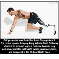 Arthur, Ash, and Caitlyn Jenner: Caitlyn Jenner won the Arthur Ashe Courage Award.  The runner up was this guy: Army Veteran Noah Galloway,  who lost an arm and leg to a roadside bomb in lraq,  and now competes in Crossfit events, runs marathons,  and competed in the 58-hour Death Race. Thoughts?