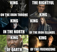 Game of Thrones Memes: KING  THE RIGHTFUL  ON THEIRON THRONE  KING  KING  KING  IN THE NORTH THEIRONISLANDS  KING  KING  OF QARTH OF THE FRIENDZONE Game of Thrones Memes
