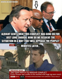 """Who is that mysterious member of David Cameron's cabinet?...: ALRIGHT GENTLEMEN THIS CONFLICT HAS GONE ON FOR  JUST LONGENOUGHL HOW DOWE RESOLVE THE  SITUATION IN A WAY THAT WILL APPEASETHEPEOPLE?  LIVE Tripoli  MINUTES LATER...  BREAKING NEWS  TAG TEAM MATCH TO RESOIVE CONFLICT  Prime Minister says conflict to be resolved with huge tag team match  BBC  NEWS 16:13 PM MAKES ANNOUNCEMENT WTHEMPHATIC""""HOLLA HOLLA"""" Who is that mysterious member of David Cameron's cabinet?..."""