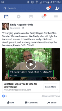 "Facepalm, Heroin, and Access: 57% 4:47 PM  540  a Search  Emily Hagan for Ohio  Sponsored B  ""I'm urging you to vote for Emily Hagan for the Ohio  Senate. We need Women like Emily Who Will fight for  improved access to healthcare, early childhood  development, and a strong commitment to stop the  heroine epidemic."" Ed O'Neill  ""PLEASE VOTE FOR EMILY HAGAN""  ED O'NEILL  Ed O'Neill urges you to vote for  Emily Hagan  Learn More  www.emilyhaganforohio.com  4 Shares 231 Views  Like  Share  Comment Ed O'Neill thinks these women need to just settle down"