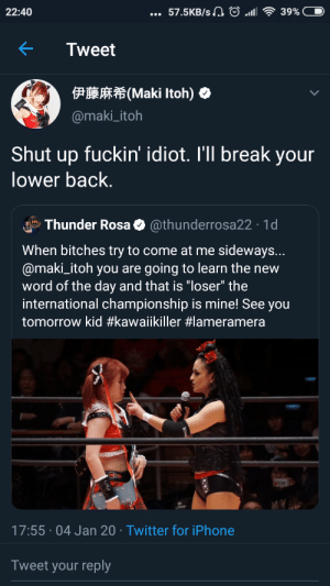 """Japanese wrestling is a fucking fever dream: 57.5KB/s A O ll  22:40  39%  Tweet  P Maki Itoh)  @maki_itoh  Shut up fuckin' idiot. I'll break your  lower back.  Thunder Rosa O @thunderrosa22 · 1d  When bitches try to come at me sideways...  @maki_itoh you are going to learn the new  word of the day and that is """"loser"""" the  international championship is mine! See you  tomorrow kid #kawaiikiller #lameramera  17:55 · 04 Jan 20 · Twitter for iPhone  Tweet your reply Japanese wrestling is a fucking fever dream"""