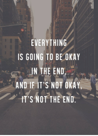 Okay, Hts, and In the End: 57  EVERYTHING  IS GOING TO BE OKAY  IN THE END  AND IF IT'S NOT OKAY  HT'S NOT THE END