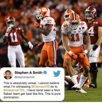 Memes, Nick Saban, and Stephen: 57  Stephen A Smith  @stephenasmith  This is absolutely unreal. I cannot believe  what I'm witnessing @ClemsonFB do to  @AlabamaFTBL. I have never seen a Nick  Saban team get beat like this. This is pure  domination Squadddddddd 💪🏽💪🏽💪🏽..Straight DOMINATION!!!!! Clemson NationalChampionship NationalChampions NcaaChampionship RollTideTHESENUTTS