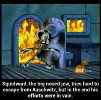 Squidward Meme: NICK com  Squidward, the big nosed jew, tries hard to  escape from Auschwitz, but in the end his  efforts were in vain.