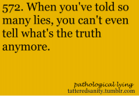 Tumblr, Lying, and Truth: 572. When you' ve told sO  many lies, you can't even  tell what's the truth  anvmore  pathological lying  tatteredsanity.tumblr.com <p>submitted anonymously</p>