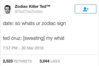 Zodiac Killer Ted Cruz: Zodiac Killer Ted TM  @TedTheZodiac  date: so whats ur zodiac sign  ted cruz: sweating my what  7:57 PM 30 Mar 2016  2,523 RETWEETS  3,044  LIKES