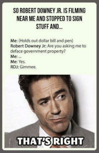 Look a legend ~Agent Courage: SO ROBERT DOWNEY JR. IS FILMING  NEAR ME AND STOPPED TOSIGN  STUFF AND  Me: (Holds out dollar bill and pen)  Robert Downey Jr: Are you asking me to  deface government property?  Me:  Me: Yes  RDJ: Gimmee.  f THATS RIGHT Look a legend ~Agent Courage