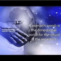 SUPPORT THIS  A woman's womb is  the dimensional  portal for the return  sf the ancestors.