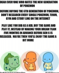 Dear everyone... http://whatdoumeme.com/meme/qe4h6e: DEAR EVERYONE WHO HATES THENEW GENERATION  OF POKEMON  BEFORE BUYING THE 6THGENERATION OF POKEMON,  DONTRESEARCH EVERY SINGLE POKEMON, TOWN,  GYM AND STORY LINE ON THE INTERNET  PLAY LIKE YOU DID AS A KID, BUY THE GAME AND  PLAYIT,INSTEAD OFMAKING YOUR DREAM TEAM  FIVE MONTHSINADVANCE BEFORE GEN 6IS  RELEASED, MAYBE THEN YOU'LL ENJOY THE GAME A  BIT MORE  Brought By: Facebook.com/Poke  mon Memes  WhatooUMerme com Dear everyone... http://whatdoumeme.com/meme/qe4h6e