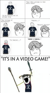 """Le Me: """"Hey! What college is that  shirt from?""""  """"le me walking out of  antique shop  """"The College of  Winterhold  Where's that?  """"skyrim...""""  """"Where's Skyrim?""""  WHERE TAMRIEL.""""  In Tamriel  """"ITS IN A VIDEO GAME!"""""""