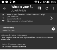 Life, Wine, and Best: .. | 57961 17:25  What is your .  /r/AskReddit  E C  K-  What is your favorite bottle of wine and why?  1  (self.AskReddit)  posted to AskReddit  12 minutes ago by LaVerneTheStern  3 comments  sorted by best  olddirtyguy ] points 9 minutes ago  I drink only box wine because my whole life sucks and i dont deserve  bottled wine  hvilxyn [~] points 6 minutes ago  an accurate relatable statment meirl