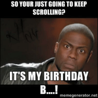 birthday meme: SO YOUR JUST GOING TO KEEP  SCROLLING?  IT'S MY BIRTHDAY  memegenerator.net
