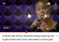 Youtube Snapshots, Faster, and Stand Up: 58:05  25:57  A 58:05 clip of Amy Schumer doing stand up, but  it gets faster every time she makes a funny joke
