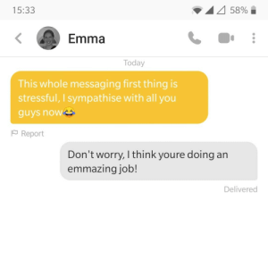 I'm just trying to be encouraging: 58%  15:33  Emma  Today  This whole messaging first thing is  stressful, I sympathise with all you  guys now  Report  Don't worry, I think youre doing an  emmazing job!  Delivered I'm just trying to be encouraging