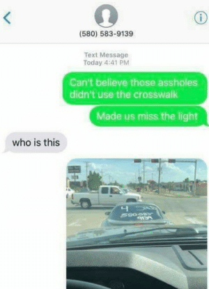 Dank, Memes, and Target: (580) 583-9139  Text Message  Today 4:41 PM  Can't believe those assholes  didn't use the crosswalk  Made us miss the light  who is this  니 The pettiness lml by cleevethagreat MORE MEMES