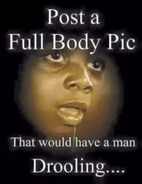 drooling: Post a  Full Body Pic  That would have a man  Drooling