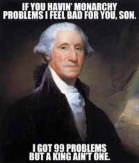 99 Problems: IF YOU HAVIN' MONARCHY  PROBLEMS I FEEL BAD FOR YOU, SON.  I GOT 99 PROBLEMS  BUT AKING AINT ONE.