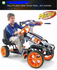 nerf: Hey it's your Uber driver here.. Am outside  side to reply  NERF