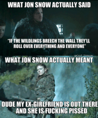 """Game of Thrones Memes: WHAT JON SNOW ACTUALLY SAID  THE WILDLINGS BREECHTHE WALL THEY'LL  ROLL OVER EVERYTHING AND EVERYONE""""  GOT TARON  WHAT JON SNOW ACTUALLY MEANT  DUDE MY EXTGIRLFRIENDIS OUT THERE  AND SHE ISFUCKING PISSED Game of Thrones Memes"""