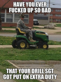 wow: HAVE YOU EVER  FUCKED UP SO BAD  THAT YOUR DRILL SGT  GOT PUT ON EXTRA DUTY wow