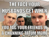 Magic Military Meme: THE FACE  YOUR  HUSBANDS GET WHEN  YOU TAG YOUR FRIENDS IN  A CHANNING TATUM MEME Magic Military Meme