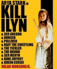 Game of Thrones Memes: ARYA STARKIN  KILL  ILYN  & SER GREGOR  & DUNSEN  & POLLIVER  & RAFF THE SWEETLING  & THE TICKLER  & THE HOUND  8 SER MERYN  & KING JOFFREY  & QUEEN CERSEI  VALARMORCHULIS. Game of Thrones Memes