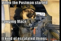 When the Postman started  Carrying Mace  It kind of escalated things From the inbox:
