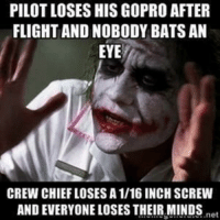 GoPro, Flight, and Inbox: PILOT LOSES HIS GOPRO AFTER  FLIGHT AND NOBODY BATS AN  EYE  CREW CHIEFLOSES A 1/16 INCH SCREW  AND EVERYONE LOSES THEIR MINDS  net From the Inbox (Send them if you have em)