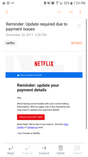 Anaconda, Bad, and Friends: {  59%. 7:24 PM  Reminder: Update required due to  payment issues  December 20, 2017 3:56 PM  netflix  DETAILS  NETFLIX  Your account is on hold  Reminder: update your  payment details  Hey,  We're having some trouble with your current billing  information. We'll try again, but in the meantime you  may want to update your payment details.  UPDATE ACCOUNT NOW  Need help? We're here if you need it. Visit the Help  Center or contact us now  -Your friends at Netflix  Reply  Reply all Forward  Delete  Thread gemmythedestroyer: HAVE YOU RECIEVED THIS EMAIL??  I nearly fell for this because it looks so realistic. I had a bad feeling as I was typing in my information and went to Netflix to see of there was an issue.   Everything was fine, but now I need to change my password since I logged in with it.  This is 100% a scam and the email was sent from iflex-invoice@spectrum.net , and not an @netflix email.   Please boost this to get the word out and to keep your info safe!
