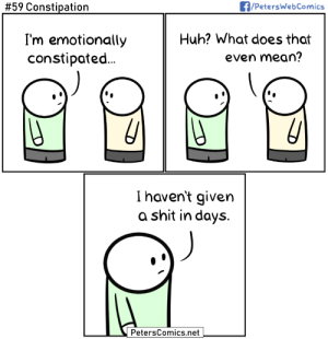 Huh, Shit, and Mean:  #59 Constipation  A/PetersWebComics  I'm emotionally  Huh? What does that  constipated...  even mean?  Ihaven't given  a shit in days.  PetersComics.net [OC] Constipation
