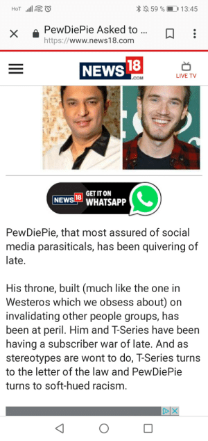 Crime, News, and Racism: 59 %  D 13:45  PewDiePie Asked to  https://www.news18.com  NEWS  LIVE TV  COM  1 GETITON  NEWS L WHATSAPP  PewDiePie, that most assured of social  media parasiticals, has been quivering of  late  His throne, built (much like the one in  Westeros which we obsess about) on  invalidating other people groups, has  been at peril. Him and T-Series have been  having a subscriber war of late. And as  stereotypes are wont to do, T-Series turns  to the letter of the law and PewDiePie  turns to soft-hued racism I am sorry but this article is a crime itself. Cant pewds take legal actions himself against such defamation of his person