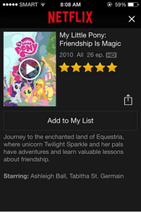 Netflix and chill is no longer just a meme.  ~Onii-chan: 59% ED  SMART 8:08 AM  NETFLIX  My Little Pony:  Friendship Is Magic  2010 All 26 ep. HD  Add to My List  Journey to the enchanted land of Equestria,  where unicorn Twilight Sparkle and her pals  have adventures and learn valuable lessons  about friendship  Starring: Ashleigh Ball, Tabitha St. Germain Netflix and chill is no longer just a meme.  ~Onii-chan