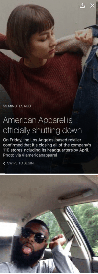 THAT GOING OUT OF BUSINESS SALE GONNA BE LIT: 59 MINUTES AGO  American Apparel is  officially shutting down  On Friday, the Los Angeles-based retailer  confirmed that it's closing all of the company's  110 stores including its headquarters by April.  Photo via @americanapparel  K SWIPE TO BEGIN THAT GOING OUT OF BUSINESS SALE GONNA BE LIT