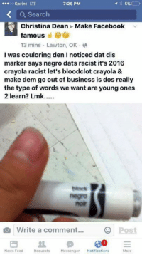 Freaking really???: 59%  ...oo Sprint LTE  7:26 PM  Search  Christina Dean Make Facebook v  famous  13 mins Lawton, OK  I was couloring den I noticed dat dis  marker says negro dats racist it's 2016  crayola racist let's bloodclot crayola &  make dem go out of business is dos really  the type of words we want are youngones  2 learn? Lmk.....  O Write a comment  O Post  News Feed  Messenger  Notifications  Requests  More Freaking really???