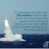 America, Doctor, and Memes: 59 tomahawk missiles cost  93 million? Weird! Was  under the impression this  country was broke and  that's why we can't afford  to let sick poor people go to  the doctor for free.  CAFE Hm. Could've swore America was rolling pennies at the moment.