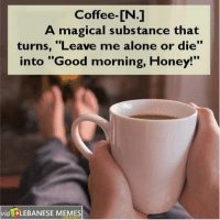 "Good morning Lebanon.: Coffee-CN.]  A magical substance that  turns, ""Leave me alone or die'  into ""Good morning, Honey!""  via LEBANESE MEMES Good morning Lebanon."