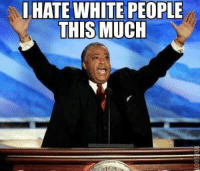 AL SHARPTON: I HATE WHITE PEOPLE THIS MUCH!!!!!!: I HATE WHITE PEOPLE THIS MUCH AL SHARPTON: I HATE WHITE PEOPLE THIS MUCH!!!!!!