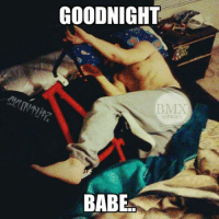 Me and my girlfriend!: GOODNIGHT  BMX  MEMES  BABE Me and my girlfriend!