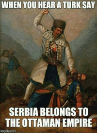 Remove kebab ~Karađorđe: WHEN YOU  HEAR A TURK SAY  SERBIA BELONGS TO  THE OTTAMAN EMPIRE  imgflip.com Remove kebab ~Karađorđe