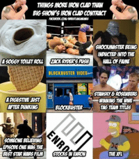 Blockbuster, Ironic, and Wrestling: THINGSMORE IRON CLAD  BIGSHOMPS IRONCIADCONTRACT  HOCKMASTER BEING  INDUCTED INTO THE  AGOGGyTOLETROLL ZACK RYDER SNSH  HALL FFAME  BLOCKBUSTER VIDEOopta  50  ASTANSMY& ROSENBERG  ADIGESTIVE UST  WINNING THE WWE  AFTER DUNNING  BLOCKBUSTER  TAG TEAM TITLES  SOMEONE BELIEVING  EPISODE ONE MAS THE  BEST STAR MARS FILM STOCKS N ENRON  THEXFL