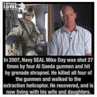 B to the A: ISURVIVED THEWARNIRAa  In 2007, Navy SEAL Mike Day was shot 27  times by four Al Qaeda gunmen and hit  by grenade shrapnel. He killed all four of  the gunmen and walked to the  extraction helicoptor. He recovered, and is  now living with his wife and daughters B to the A