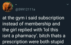 Almost like my xanax membership: @59912111a  at the gym i said subscriptiorn  instead of membership and  the girl replied with 'lol this  isnt a pharmacy'. bitch thatsa  prescription were both stupid Almost like my xanax membership