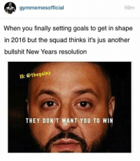 😑: 59m  gymmemesofficial  When you finally setting goals to get in shape  in 2016 but the squad thinks it's jus another  bullshit New Years resolution  IG: othegainz  THEY DON'T WANT YOU TO WIN 😑