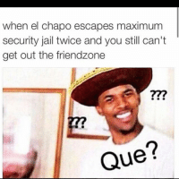 The friend zone is rough 😭😭: when el chapo escapes maximum  security jail twice and you still can't  get out the friendzone  Que The friend zone is rough 😭😭