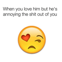 😆 this needs to be made.: When you love him but he's  annoying the shit out of you 😆 this needs to be made.