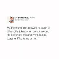 go follow @boyfriendtweets it's my favorite acc, and it's hilarious!!😂 why aren't you following @boyfriendtweets 😂💞: MY BOYFRIEND ISN'T  @My Boy Friendlsnt  My boyfriend isn't allowed to laugh at  other girls jokes when Im not around  He better call me and we'll decide  together if its funny or not go follow @boyfriendtweets it's my favorite acc, and it's hilarious!!😂 why aren't you following @boyfriendtweets 😂💞