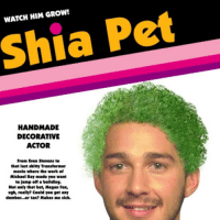 Shia  WATCH HANDMADE  DECORATIVE  ACTOR  From Even Stevens to  that last shitty Transformer  movie where the work of  Michael Bay made you want  to jump off a buildins.  Not only that but, Mesan Fox,  ugh, really? Could you set any  dumber.. or tan? Makes me sick.  Pet JUST. DO IT!!